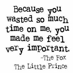 """""""Because you wasted so much time on me""""  The Little Prince"""