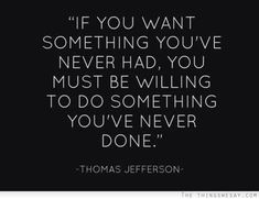 Words to Remember! If you want something you've never had, you must be willing to do something you've never done. #Quotes #Words #Sayings #Motivational_Quotes #Thomas_Jefferson