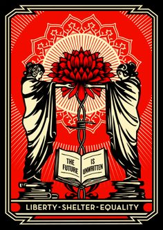 "Shepard Fairey created an original print for the project -- The Future Is Unwritten    The text, ""The Future Is Unwritten,"" is a quote from Joe Strummer of the punk group The Clash, who was a dedicated advocate for the working class. The flower growing from the barbed wire is symbolic of the negative being overcome by the positive -- a visual metaphor for hope in the unwritten future. The text ""LIBERTY, SHELTER, and EQUALITY"" refers to values, if not rights, that most people see as…"