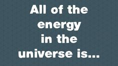 All of the energy in the universe is... - George Zaidan and Charles Morton THERE YOU GO