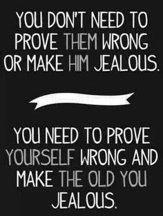 """You don't need to prove them wrong or make him #jealous. You need to prove yourself wrong and make the old you jealous."" #quotes #inspiration"