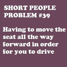 yup. every time i get in the car. haha. short girl probs.
