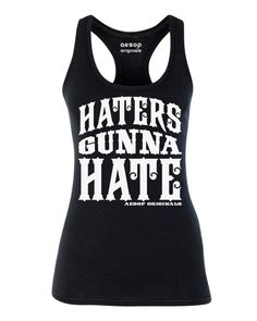 Haters Gunna Hate, must suck to be them!  http://www.aesoporiginals.com/product/haters-gunna-hate Available as a women's racerback tank top, t-shirt or men's tee shirt. Aesop Originals clothing brings you the hottest designs from the streets. We love Tattoos, Skateboarding, and any extreme sport or rockin' beat.