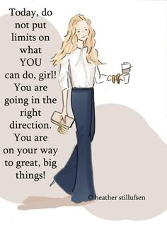 Today, do not put limits on what YOU can do, girl! You are going in the right direction. You are on your way to great, big things!