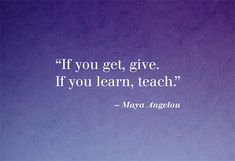 """If you get, give. If you learn, teach."" —Maya Angelou"