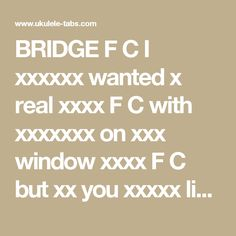 BRIDGE  F C I xxxxxx wanted x real xxxx F C with xxxxxxx on xxx window xxxx F C but xx you xxxxx live xx New xxxx City F C Honey xxx know x will yes x will xxx i xxxx F C I xxxxx thought x could xxx satisfaction F C from xxxx one xxx F C But xx anyone xxxxx keep xx happy F Em Dm G Youre xxx one xxx can   CHORUS  C  Where xxx lead x will xxxxxx F C Anywhere xxxx you xxxx me xx C Am If xxx need xxx need xx to xx with xxx F  I xxxx follow xx oh xx C  Where xxx lead x will xxxxxx F C Anywhere…