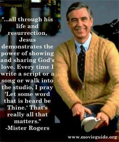 """. . . all through his life and resurrection, Jesus demonstrated the power of showing and sharing God's love. Every time I write a script or a song or walk into the studio, I pray 'Let some word that is heard be Thine.' That's really all that matters.""  ~ Mister Rogers"