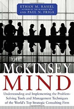 The McKinsey Mind: Understanding and Implementing the Problem-Solving Tools and Management Techniques of the World's Top Strategic Consulting Firm by Ethan Rasiel http://www.amazon.com/dp/0071374299/ref=cm_sw_r_pi_dp_QbCUwb1ERCQJS