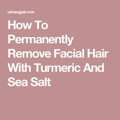 How To Permanently Remove Facial Hair With Turmeric And Sea Salt