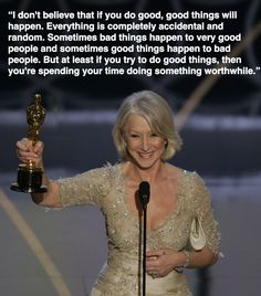 """""""I don't believe that if you do good, good things will happen. Everything is completely accidental and random. Sometimes bad things happen to very good people and sometimes good things happen to bad people. But at least if you try to do good things, then you're spending your time doing something worthwhile."""" ~ Helen Mirren"""