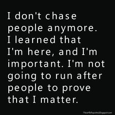 Heartfelt Quotes: I don't chase people anymore. I learned that I'm here, and I'm important. I'm not going to run after people to prove that I matter.