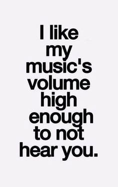 I like my music's volume high enough not to hear you.