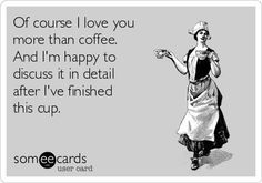 Free and Funny Flirting Ecard: Of course I love you more than coffee. And I'm happy to discuss it in detail after I've finished this cup. Coffee Wine, Coffee Talk, Coffee Spoon, Coffee Is Life, I Love Coffee, Best Coffee, Coffee Break, My Coffee, Coffee Humor