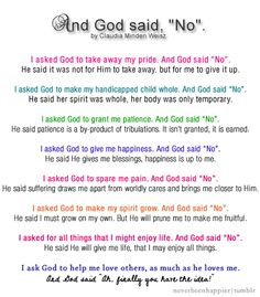 """And God Said No by Claudia Minden Weisz I asked God to take away my pride. And God said """"No"""". He said it was not for Him to take away, but for me to give up. I asked God to make my handicapped child..."""