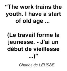"""The work trains the youth. I have a start of old age ... (Le travail forme la jeunesse. - J'ai un début de vieillesse ...)"" - Charles de LEUSSE"