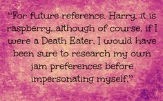 """For future reference, Harry, it is raspberry...although of course, if I were a Death Eater, I would have been sure to research my own jam preferences before impersonating myself."""