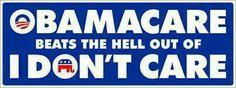 Obamacare beats the hell out of I don't care - bumper sticker.
