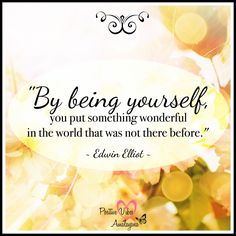 """By being yourself, you put something wonderful in the world that was not there before."" ~ Edwin Elliot ..*"