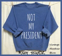 Not My President. Unisex Sweatshirts. Feminist. the future is female. First Woman President. I'm still with her. nasty woman. Dump Trump by BurntThreadz on Etsy https://www.etsy.com/listing/493406911/not-my-president-unisex-sweatshirts