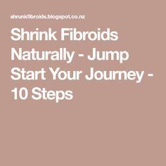 Shrink Fibroids Naturally - Jump Start Your Journey - 10 Steps