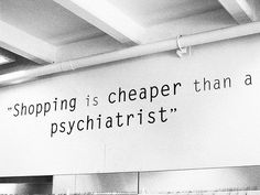 """Shopping is cheaper than a psychiatrist!"""