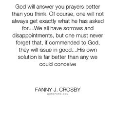 "Fanny J. Crosby - ""God will answer you prayers better than you think. Of course, one will not always..."". inspirational, spiritual, christian, prayer"