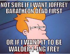Not sure if Joffrey Baratheon should die first or Walder Frey