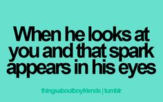 When he looks at you and that spark appears in his eyes.