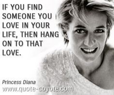 Princess Diana quotes - If you find someone you love in your life, then hang on to that love.