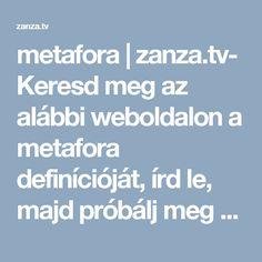 metafora   zanza.tv- Keresd meg az alábbi weboldalon a metafora definícióját, írd le, majd próbálj meg a fogalom meghatározása alapján saját metaforát alkotni.