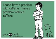 'I don't have a problem with caffeine. I have a problem without caffeine.'