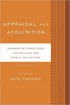 Appraisal and Acquisition: Innovative Practices for Archives and Special Collections / Kate Theimer. Classmark : 9852.c.252.45