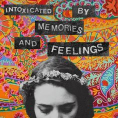 intoxicated by memories and feelings