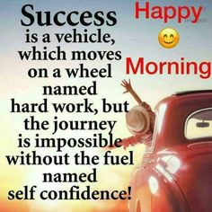 sucess is a vehicle which moves on a  wheel named hard work, but the journey is impossible without the fuel named self confidence!