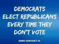 Democrats ELECT REPUBLICANS every time they DON'T VOTE!