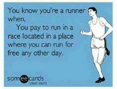 You know you're a runner when, you pay to run in a race loated in a place where you can run for free any other day.