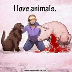I hate when someone who eats animals says they love animals. I laugh and shake my head.