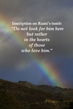 """Inscription on Rumi's tomb: """"Do not look for him here but rather in the hearts of those who love him.""""  -- On image of RAINBOW in BIG SUR, CALIFORNIA.  Explore more quotes on the sacred in life at http://www.examiner.com/article/learning-to-find-the-sacred-life"""