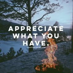 The more you appreciate the more you have. What's it called when your investments go up in value? APPRECIATION! Coincidence? I think not! When you start appreciating what you have right here right now...