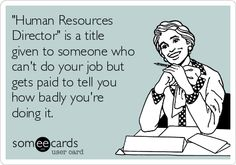 """Human Resources Director"" is a title given to someone who can't do your job but gets paid to tell you how badly you're doing it."