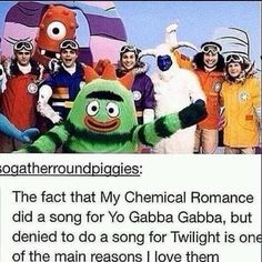 My Chemical Romance, they may be too punk for twilight, but yo gabba gabba is some serious stuff, y'all