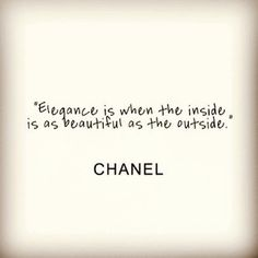 Elegance is when the inside is as beautiful as the outside - Chanel