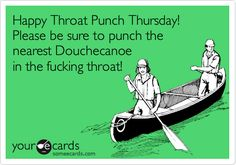 Happy Throat Punch Thursday! Please be sure to punch the nearest Douchecanoe in the fucking throat!