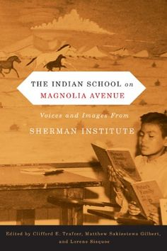 The Indian School on Magnolia Avenue: Voices and Images from Sherman Institute (First Peoples: New Directions in Indigenous Studies) University Of South Dakota, Oregon State University, University Of Arizona, Indian Boarding Schools, Rose City, Children's Literature, American Literature, Student Reading, History Books
