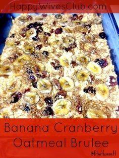 Banana Cranberry Oatmeal Brulee | Happy Wives Club