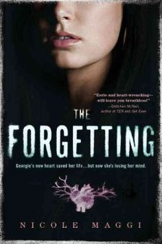 The Forgetting by Nicole Maggi -Georgie Kendrick wakes up after a heart transplant, but the organ beating in her chest does not seem to be in tune with the rest of her body, and after she discovers her heart belonged to a girl her own age who fell out of the foster care system and intoa rough life on the streets, Georgie is compelled to find the truth before she loses herself completely.