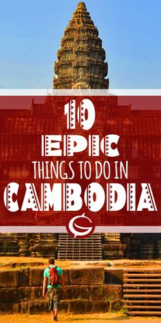 Top 10 things to do in Cambodia. Inspiration for budget backpackers and Adventure travellers. Top tips and ideas   Globemad Blog