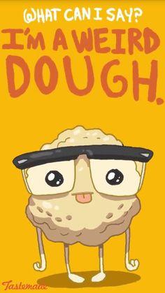 Funny Pun: I'm A Weird Dough - weirdo Punny Humor. Funny Food Puns, Food Jokes, Punny Puns, Cute Puns, Corny Jokes, Food Humor, Funny Cute, Hilarious, Funny Memes