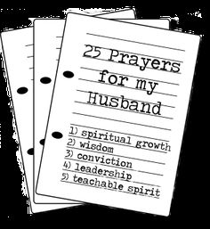 25 Prayers for My Husband    I pray…       1. that he continues to grow spiritually through the disciplines of Bible study, prayer, and quiet times. (Proverbs 4:23)     2. that his relationship with God will bear much fruit in his life, and that he will be a man who seeks wisdom and understanding. (Proverbs 3:7, Psalm 112:1)     3. that he would walk humbly with God, and would always be convicted quickly about any sin in his life. (Micah 6:8)     4. that he will continue to grow as the leader of our family, and that God would be glorified in our marriage. (Ephesians 5:25-29)     5. that he would have a teachable spirit and a servant's heart, and that he will listen to God and desire to do His will. (Proverbs 15:33)     6. that he would always look to the way of escape from any kind of temptation, and that he would rely on God to remain faithful to our marriage, and to God. (1 Corinthians 10:13)     7. that he would safeguard his heart against inappropriate relationships with the opposite sex, and this heart would pure and undivided in his commitment to me and to our marriage. (Proverbs 6:23-25)     8. that he would continue to be able to provide for our family, and that he will not become discouraged by doing work he does not enjoy.     9. that money would never become a source of discord in our family, and that we would be wise in handling finances and in stewardship. (Luke 16:13)    10. that the words he speaks will build our family, and reflect a heart of love. (Proverbs 18:21)    11. that our physical intimacy would be a positive reflection of selfless love. (Song of Solomon 7:10)    12. that the men in his life would encourage his accountability before God, and that he would be a godly influence on his friends and coworkers. (Proverbs 13:20, 27:17)    13. that he would choose healthy foods and activities, and honor God by taking the best possible care of his body as the tabernacle of God. (1 Corinthians 6:19)    14. for his strength — physically, emotionally, mentally, and spiritually. (Ephesians 3:16)    15. for him to have wisdom and discernment in training/disciplining our children, and that You would enable him to love them unconditionally. (Ephesians 6:4)    16. that he would always have an eternal perspective, and make the most of however much time he has in this life. (Ephesians 5:16)    17. that he would always be a man of peace, who allows the Holy Spirit to lead his responses in all situations. (Romans 14:19)    18. that he would have a balanced life in regards to work and play, and that he would submit his schedule to You. (Proverbs 16:9)    19. for him to find favor with the Lord, but also with people he knows and interacts with. (Luke 2:52)    20. that he would enjoy peace and refreshment in his relationship with the Lord. (Psalm 16:11)    21. that he would always be courageous in his stand against evil and injustice, and that he will protect our family from Satan's attacks. (Ephesians 6:13)    22. that he would be a man of prayer, seeking God in purposeful ways. (1 Thessalonians 5:17)    23. that he will serve God and others with pure motives, and that God would be glorified in everything he does. (Colossians 3:23-24)    24. that he would offer all this dreams to the Lord, and pursue only those that bring God glory, and that count for eternity. (Jeremiah 29:11)    25. that he will recognize the lies of the enemy in his life, and that he will always be guided by the Truth. (2 Corinthians 10:4-5)