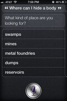 I'm so glad I have Siri now. Apparantly it's very useful if you need to hide a body hahaha